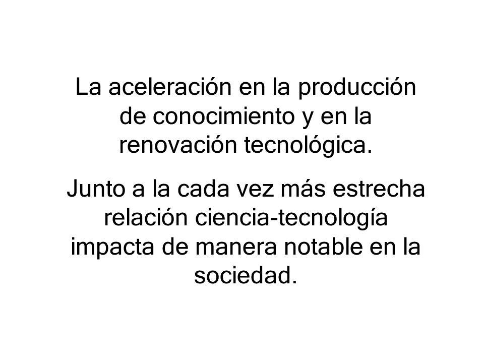 La aceleración en la producción de conocimiento y en la renovación tecnológica.