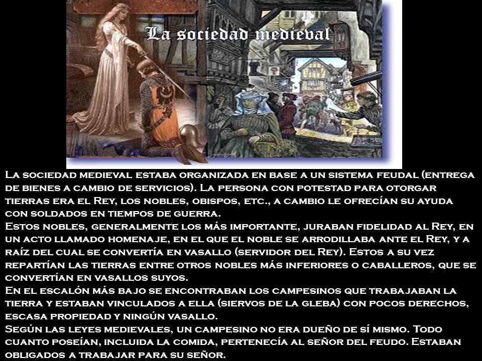 La sociedad medieval estaba organizada en base a un sistema feudal (entrega de bienes a cambio de servicios).