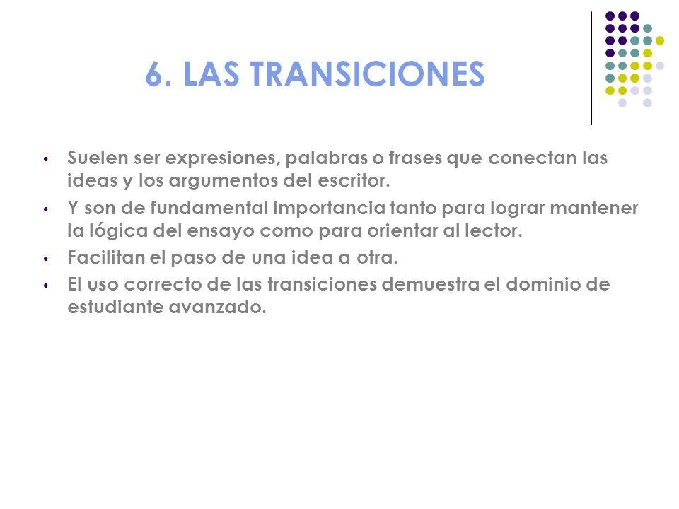 6. LAS TRANSICIONES Suelen ser expresiones, palabras o frases que conectan las ideas y los argumentos del escritor.