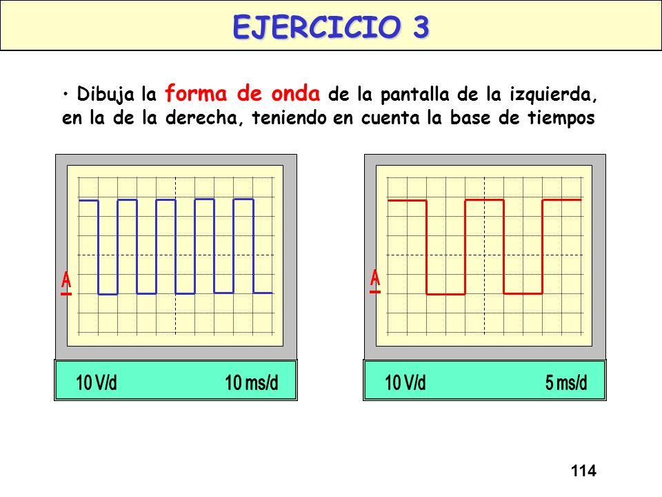 EJERCICIO 3 Dibuja la forma de onda de la pantalla de la izquierda, en la de la derecha, teniendo en cuenta la base de tiempos.