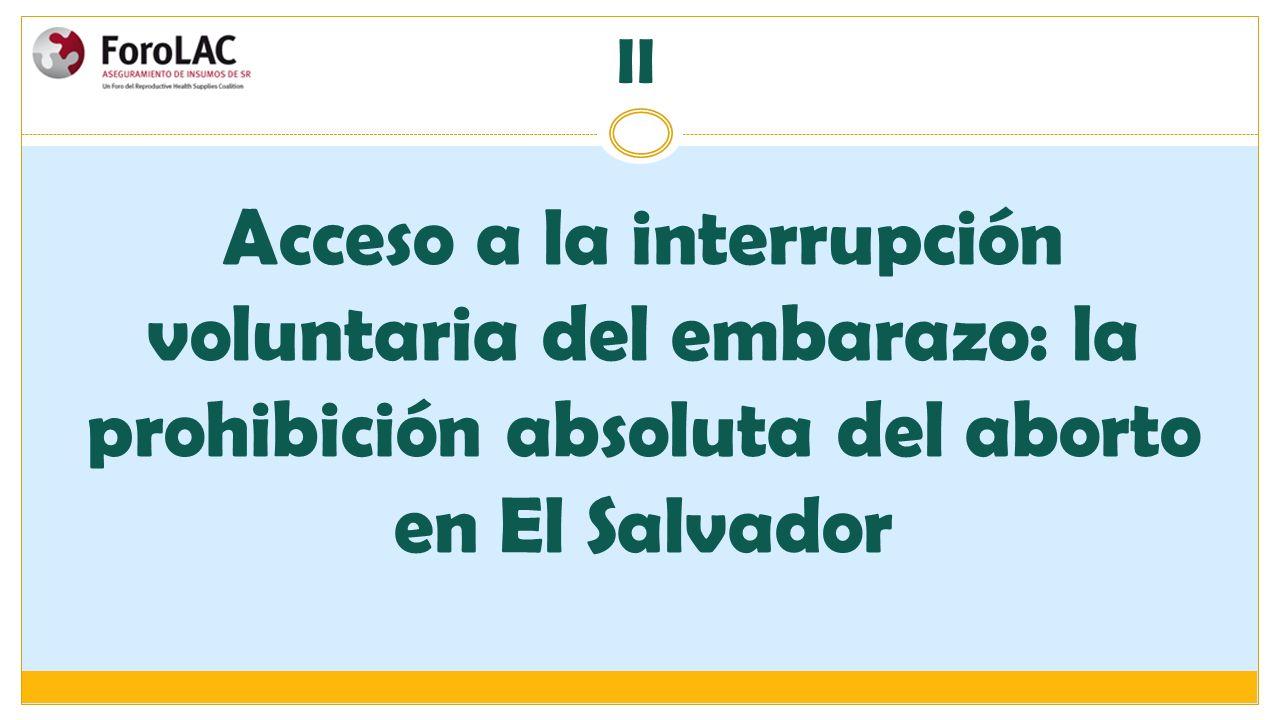 II Acceso a la interrupción voluntaria del embarazo: la prohibición absoluta del aborto en El Salvador.