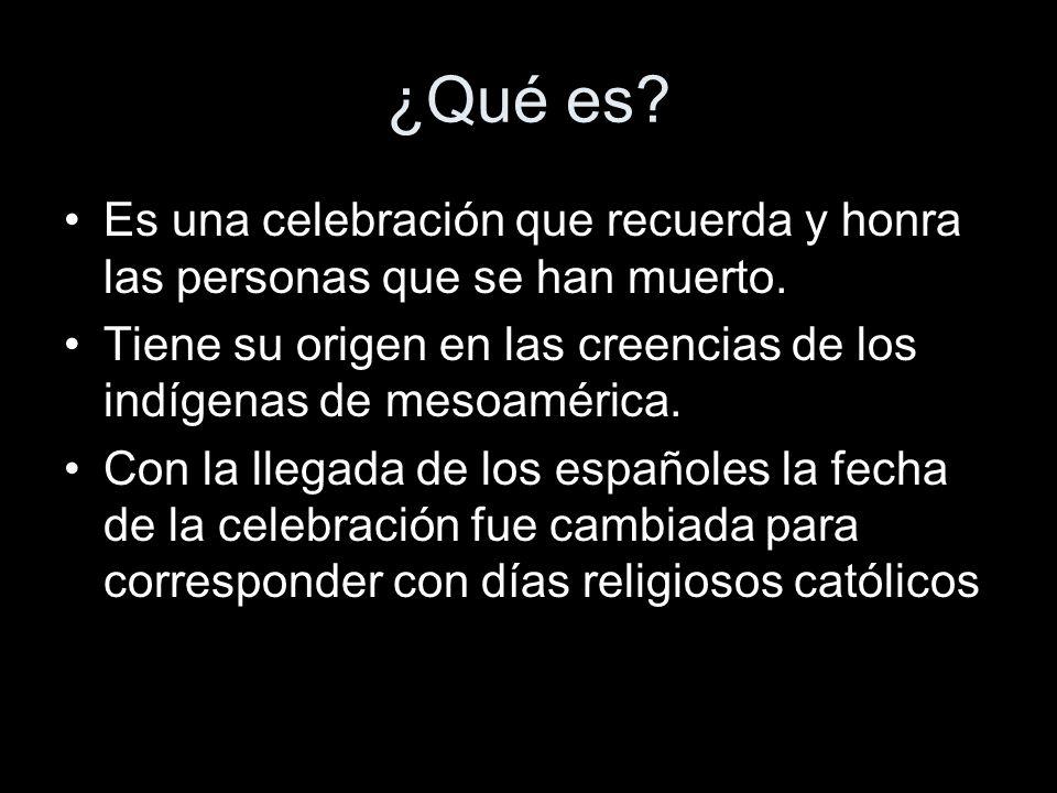 ¿Qué es Es una celebración que recuerda y honra las personas que se han muerto. Tiene su origen en las creencias de los indígenas de mesoamérica.