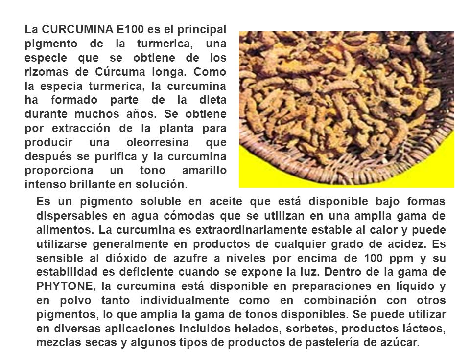 La CURCUMINA E100 es el principal pigmento de la turmerica, una especie que se obtiene de los rizomas de Cúrcuma longa. Como la especia turmerica, la curcumina ha formado parte de la dieta durante muchos años. Se obtiene por extracción de la planta para producir una oleorresina que después se purifica y la curcumina proporciona un tono amarillo intenso brillante en solución.