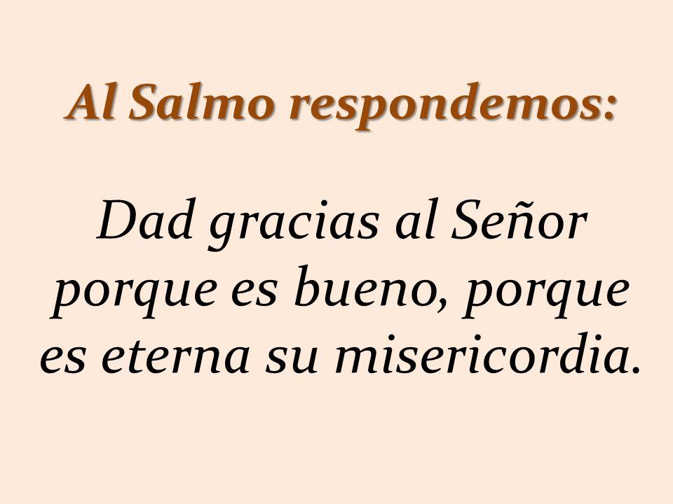 Al Salmo respondemos: Dad gracias al Señor porque es bueno, porque es eterna su misericordia.