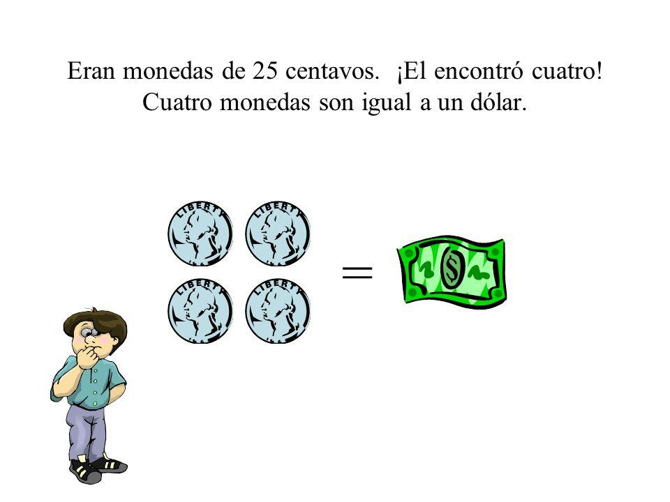 Eran monedas de 25 centavos. ¡El encontró cuatro