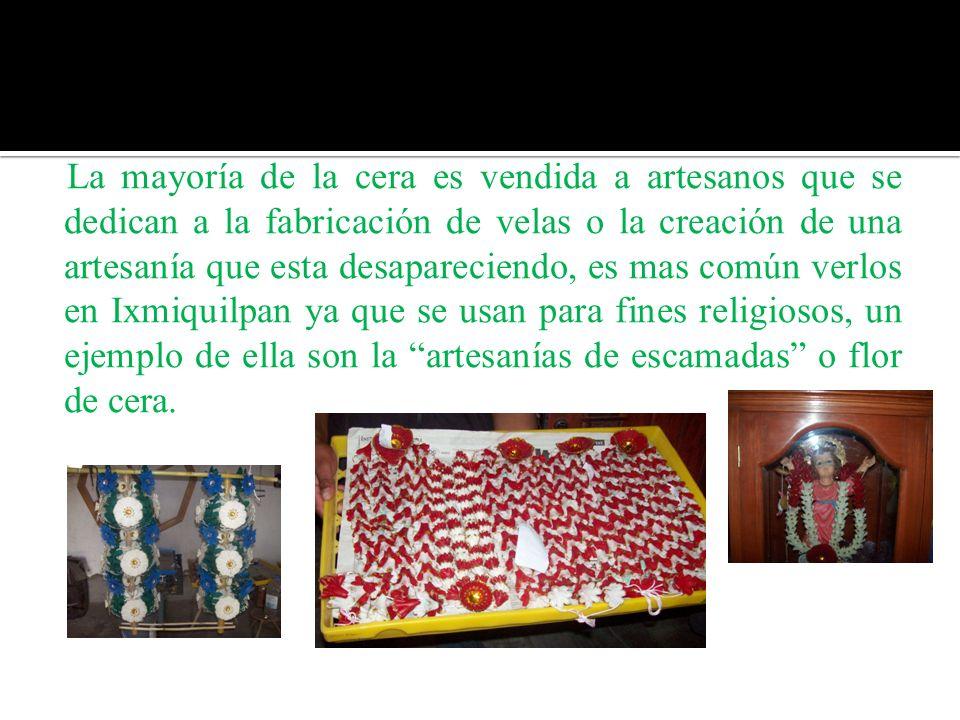 La mayoría de la cera es vendida a artesanos que se dedican a la fabricación de velas o la creación de una artesanía que esta desapareciendo, es mas común verlos en Ixmiquilpan ya que se usan para fines religiosos, un ejemplo de ella son la artesanías de escamadas o flor de cera.