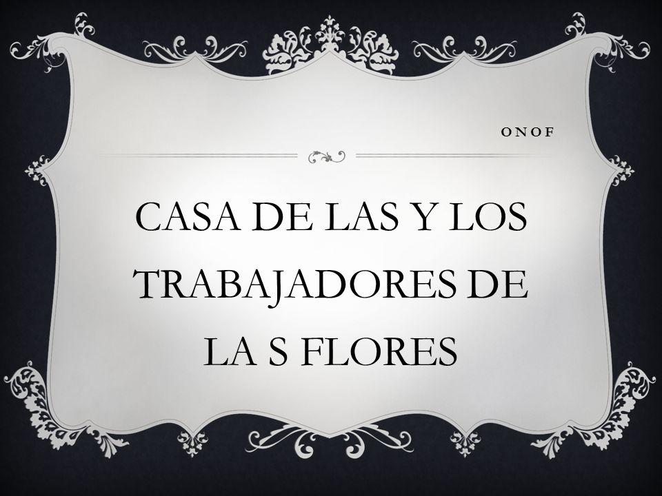 CASA DE LAS Y LOS TRABAJADORES DE LA S FLORES