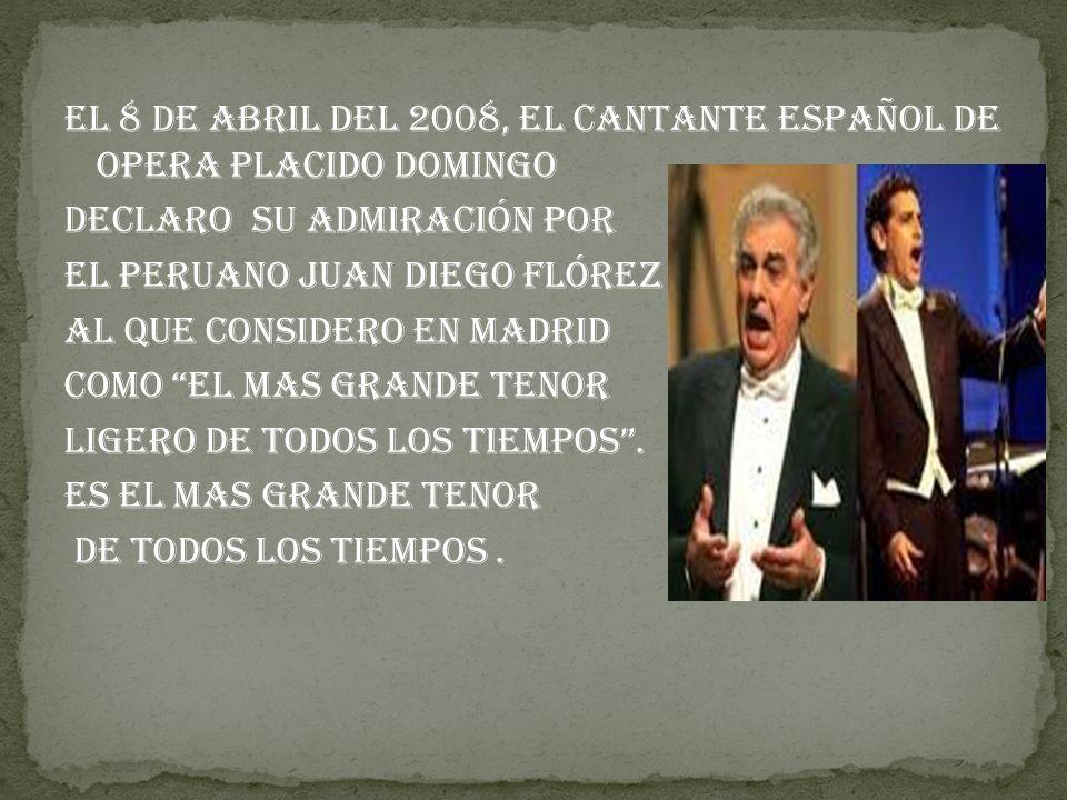 El 8 de Abril del 2008, el cantante español de opera Placido Domingo Declaro su admiración por El peruano Juan Diego Flórez Al que considero en Madrid Como El mas grande tenor ligero de todos los tiempos .