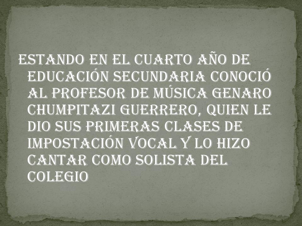 Estando en el cuarto año de educación secundaria conoció al profesor de música Genaro Chumpitazi Guerrero, quien le dio sus primeras clases de impostación vocal y lo hizo cantar como solista del colegio