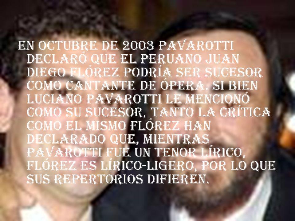 En octubre de 2003 Pavarotti declaró que el peruano Juan Diego Flórez podría ser sucesor como cantante de ópera.