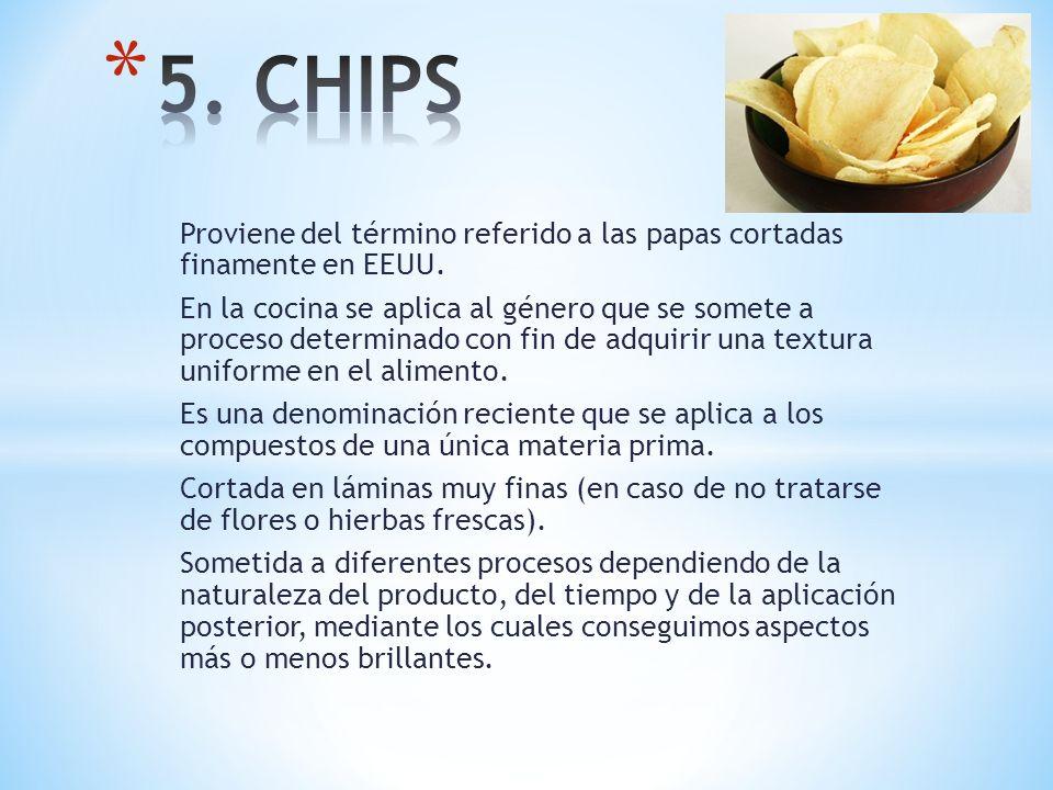 5. CHIPS Proviene del término referido a las papas cortadas finamente en EEUU.