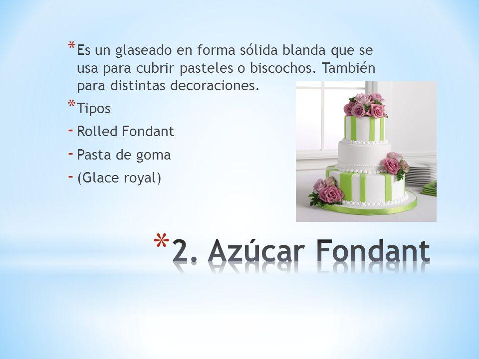 Es un glaseado en forma sólida blanda que se usa para cubrir pasteles o biscochos. También para distintas decoraciones.
