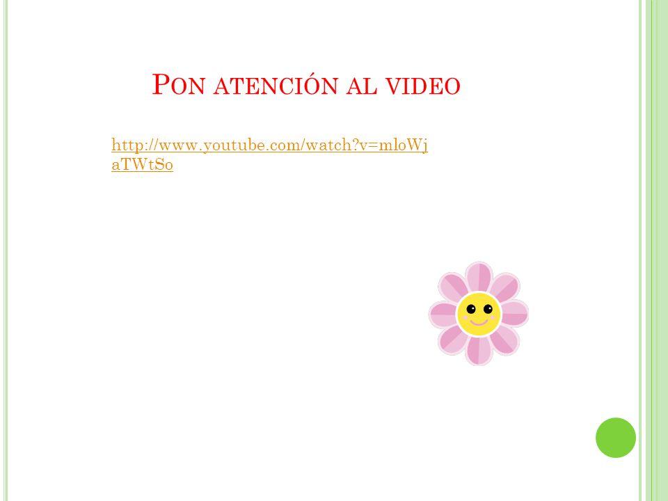 Pon atención al video http://www.youtube.com/watch v=mloWjaTWtSo