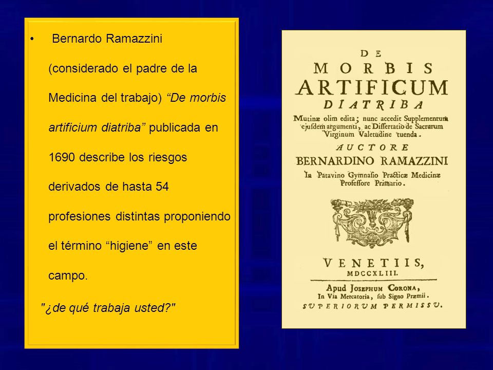 Bernardo Ramazzini (considerado el padre de la Medicina del trabajo) De morbis artificium diatriba publicada en 1690 describe los riesgos derivados de hasta 54 profesiones distintas proponiendo el término higiene en este campo.