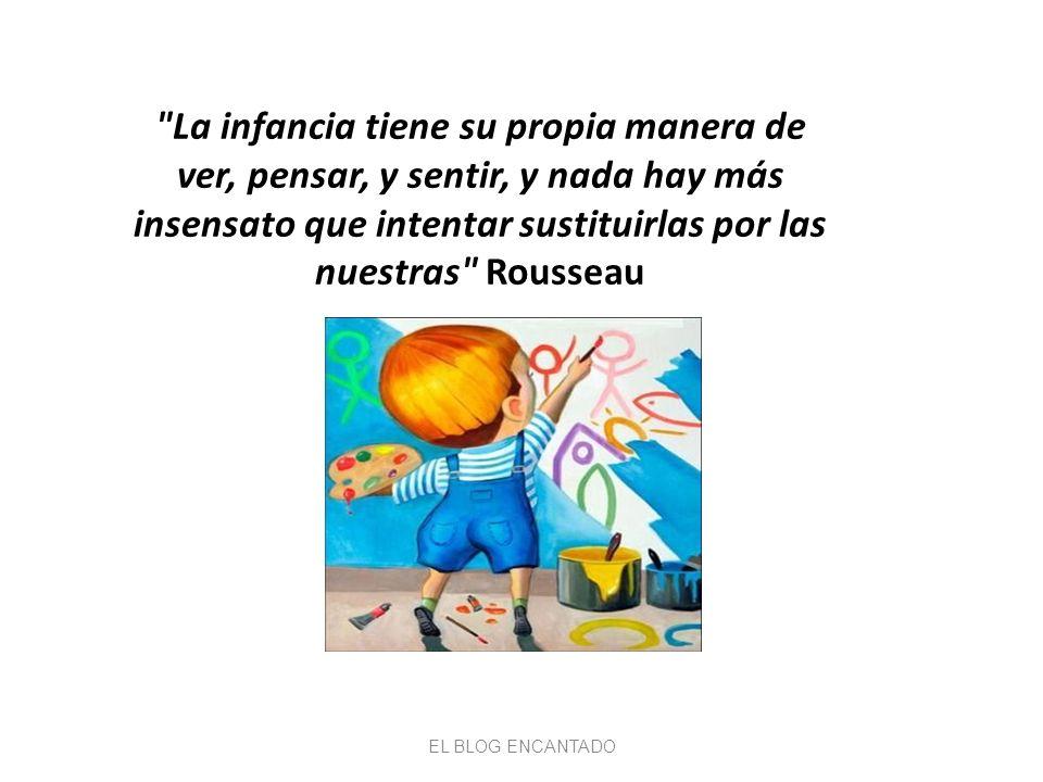 La infancia tiene su propia manera de ver, pensar, y sentir, y nada hay más insensato que intentar sustituirlas por las nuestras Rousseau