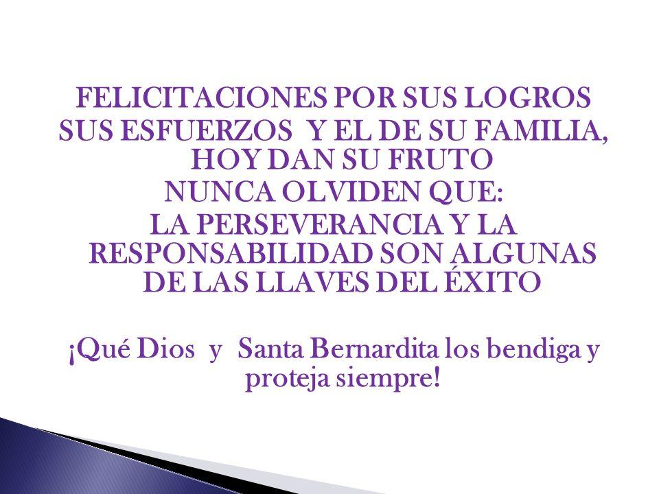 FELICITACIONES POR SUS LOGROS SUS ESFUERZOS Y EL DE SU FAMILIA, HOY DAN SU FRUTO NUNCA OLVIDEN QUE: LA PERSEVERANCIA Y LA RESPONSABILIDAD SON ALGUNAS DE LAS LLAVES DEL ÉXITO ¡Qué Dios y Santa Bernardita los bendiga y proteja siempre!