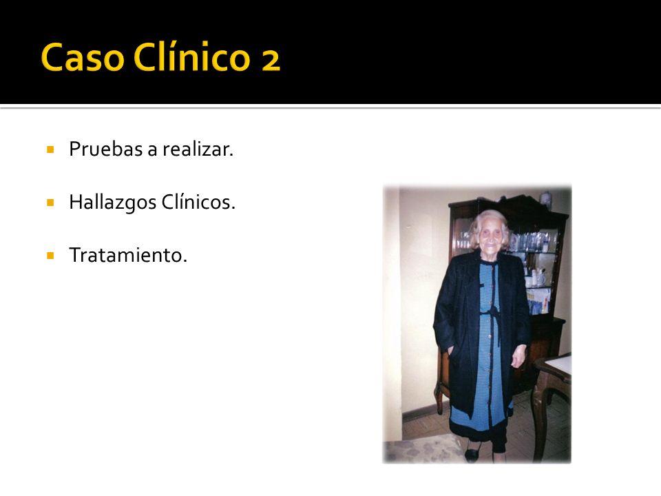 Caso Clínico 2 Pruebas a realizar. Hallazgos Clínicos. Tratamiento.