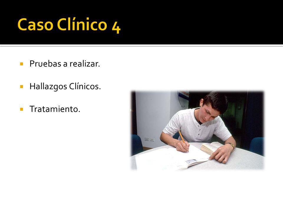 Caso Clínico 4 Pruebas a realizar. Hallazgos Clínicos. Tratamiento.