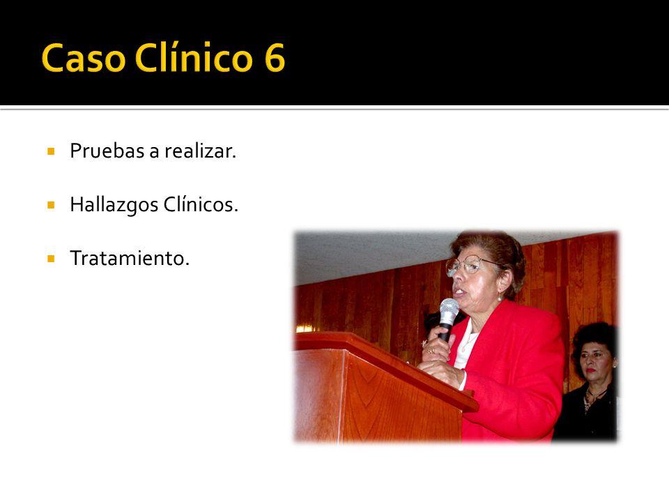 Caso Clínico 6 Pruebas a realizar. Hallazgos Clínicos. Tratamiento.
