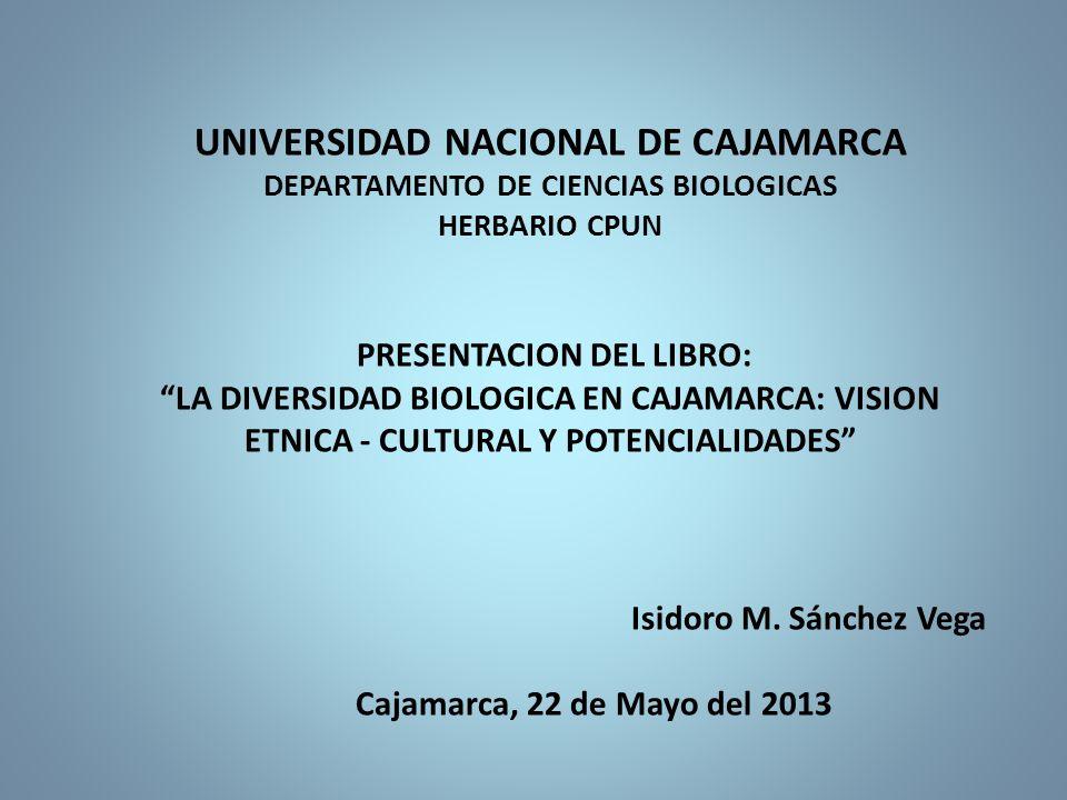 UNIVERSIDAD NACIONAL DE CAJAMARCA DEPARTAMENTO DE CIENCIAS BIOLOGICAS HERBARIO CPUN PRESENTACION DEL LIBRO: LA DIVERSIDAD BIOLOGICA EN CAJAMARCA: VISION ETNICA - CULTURAL Y POTENCIALIDADES Isidoro M.