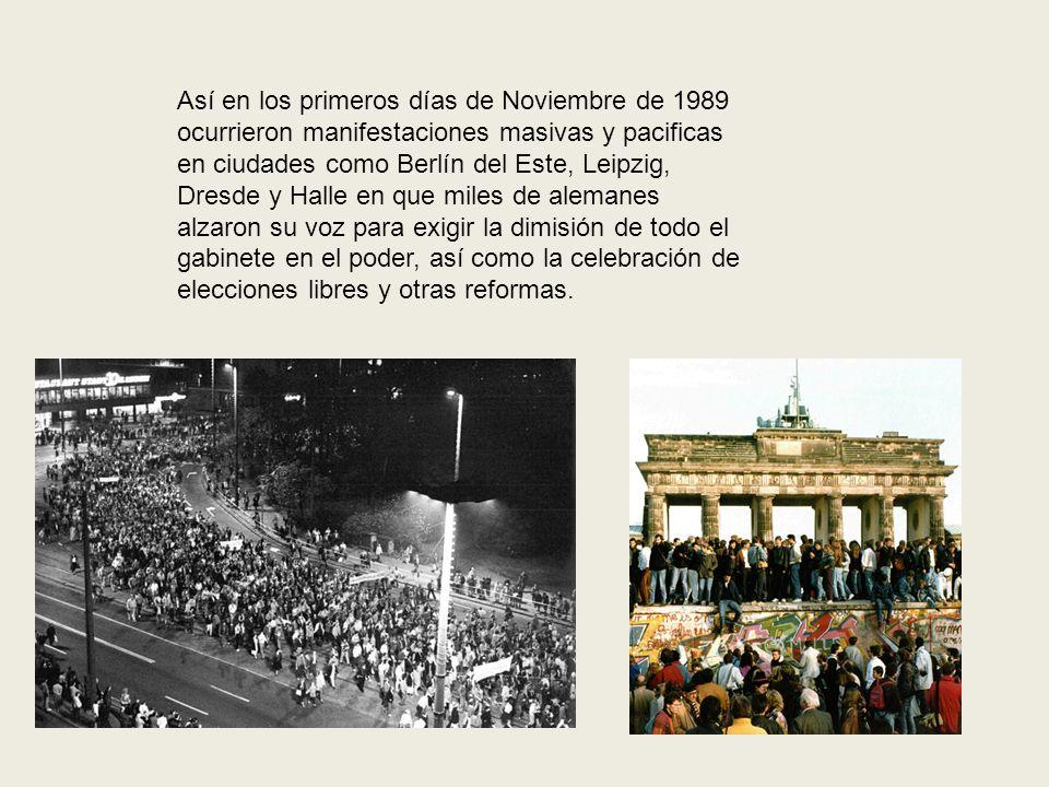 Así en los primeros días de Noviembre de 1989 ocurrieron manifestaciones masivas y pacificas en ciudades como Berlín del Este, Leipzig, Dresde y Halle en que miles de alemanes alzaron su voz para exigir la dimisión de todo el gabinete en el poder, así como la celebración de elecciones libres y otras reformas.