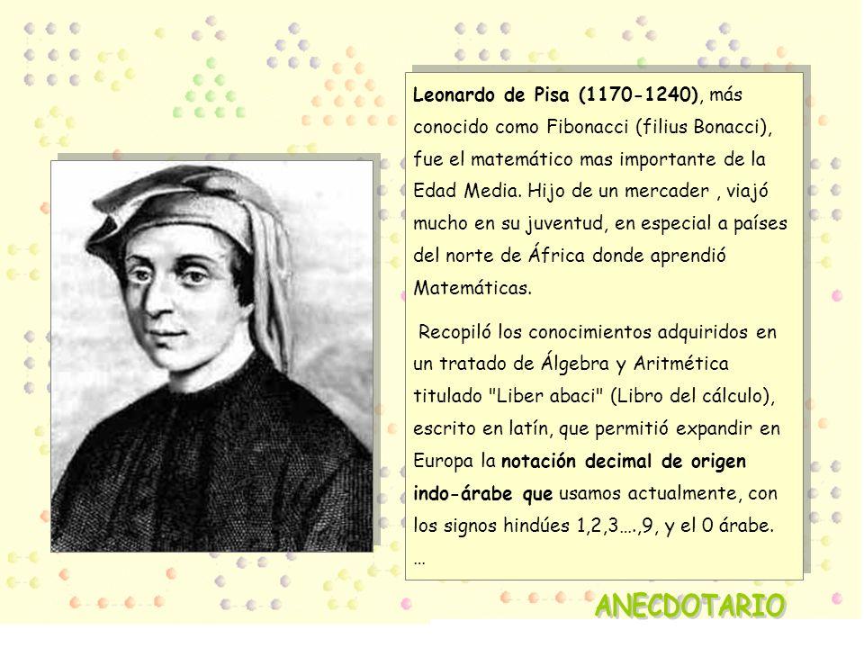 Leonardo de Pisa (1170-1240), más conocido como Fibonacci (filius Bonacci), fue el matemático mas importante de la Edad Media. Hijo de un mercader , viajó mucho en su juventud, en especial a países del norte de África donde aprendió Matemáticas.