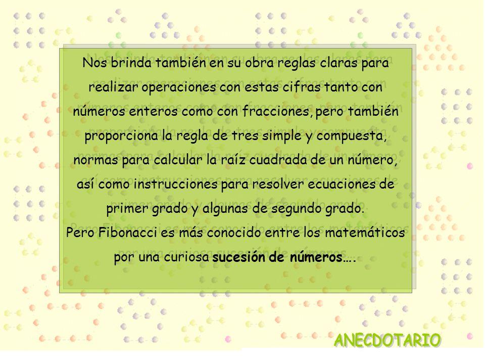 Nos brinda también en su obra reglas claras para realizar operaciones con estas cifras tanto con números enteros como con fracciones, pero también proporciona la regla de tres simple y compuesta, normas para calcular la raíz cuadrada de un número, así como instrucciones para resolver ecuaciones de primer grado y algunas de segundo grado. Pero Fibonacci es más conocido entre los matemáticos por una curiosa sucesión de números….