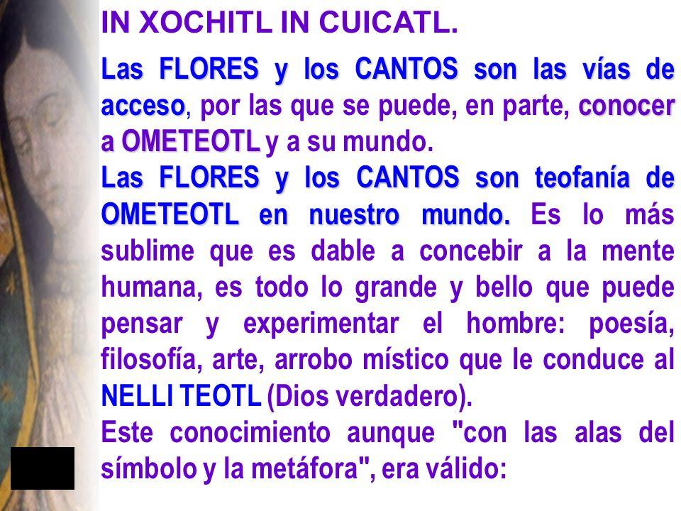 IN XOCHITL IN CUICATL. Las FLORES y los CANTOS son las vías de acceso, por las que se puede, en parte, conocer a OMETEOTL y a su mundo.