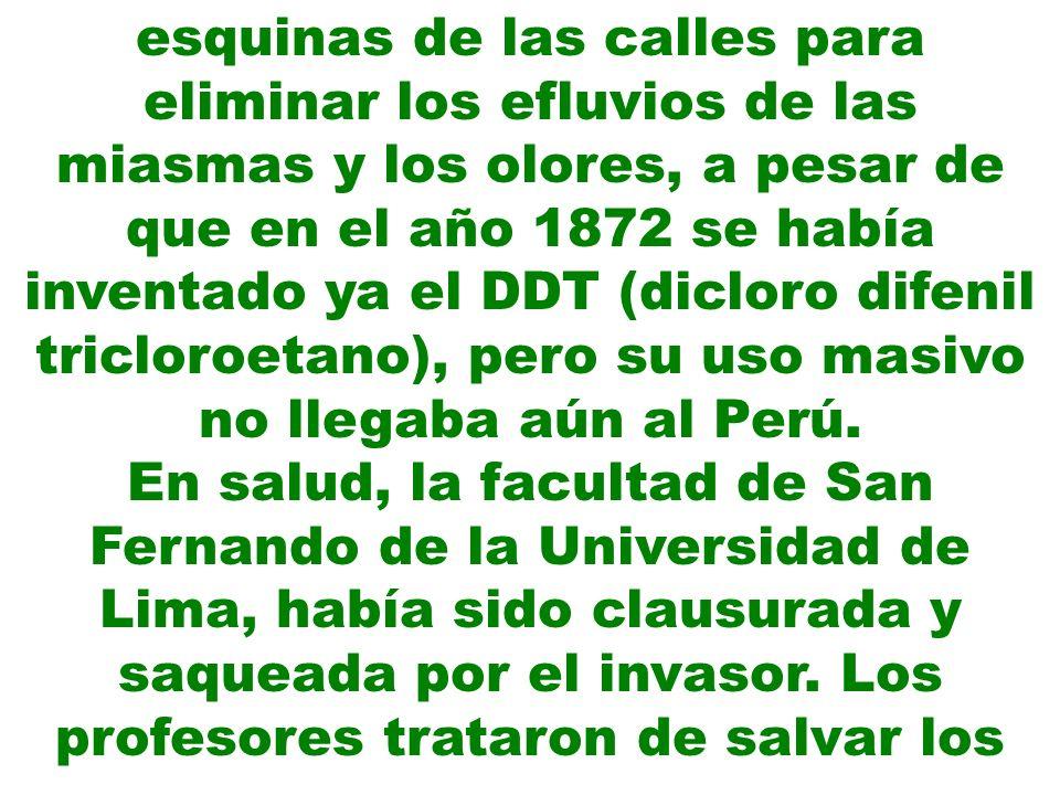 esquinas de las calles para eliminar los efluvios de las miasmas y los olores, a pesar de que en el año 1872 se había inventado ya el DDT (dicloro difenil tricloroetano), pero su uso masivo no llegaba aún al Perú.