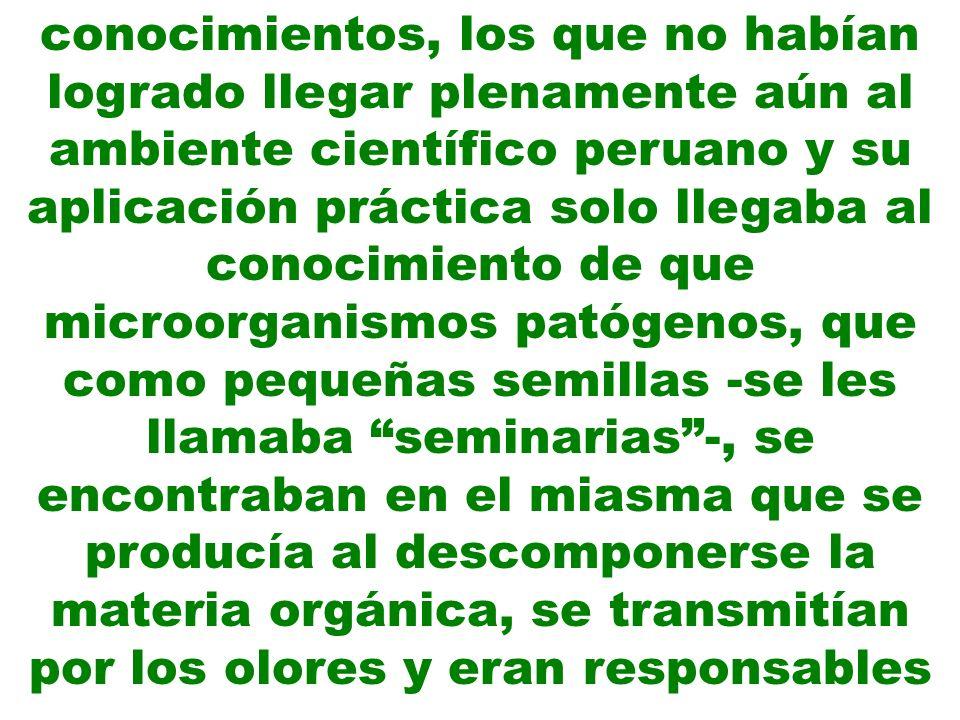 conocimientos, los que no habían logrado llegar plenamente aún al ambiente científico peruano y su aplicación práctica solo llegaba al conocimiento de que microorganismos patógenos, que como pequeñas semillas -se les llamaba seminarias -, se encontraban en el miasma que se producía al descomponerse la materia orgánica, se transmitían por los olores y eran responsables