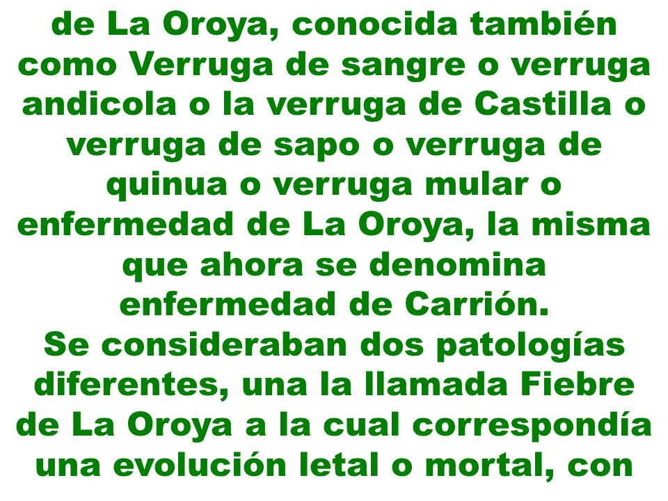de La Oroya, conocida también como Verruga de sangre o verruga andicola o la verruga de Castilla o verruga de sapo o verruga de quinua o verruga mular o enfermedad de La Oroya, la misma que ahora se denomina enfermedad de Carrión.