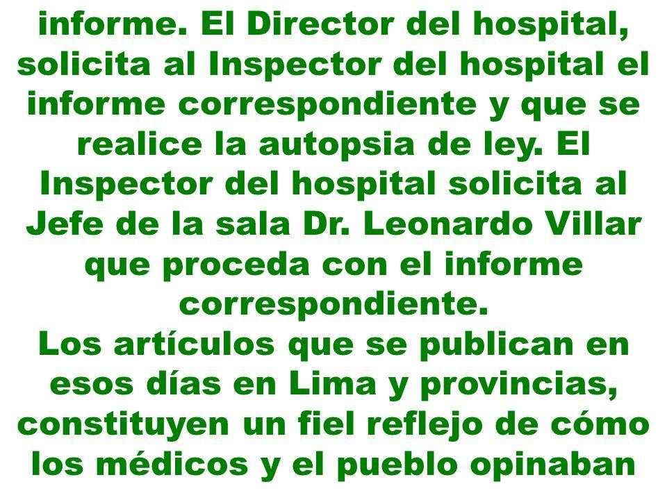 informe. El Director del hospital, solicita al Inspector del hospital el informe correspondiente y que se realice la autopsia de ley. El Inspector del hospital solicita al Jefe de la sala Dr. Leonardo Villar que proceda con el informe correspondiente.