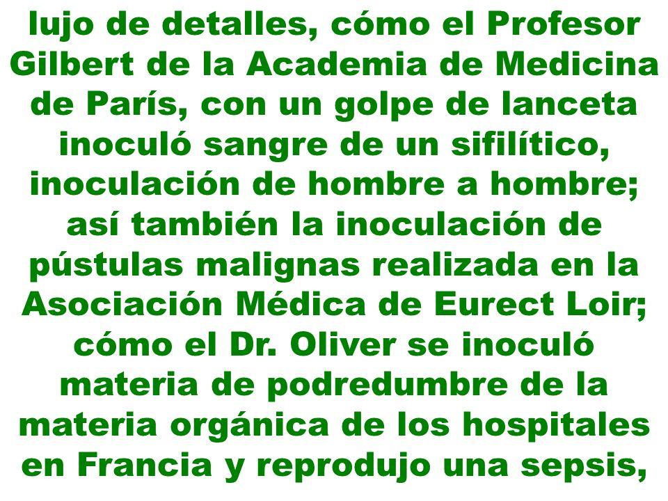 lujo de detalles, cómo el Profesor Gilbert de la Academia de Medicina de París, con un golpe de lanceta inoculó sangre de un sifilítico, inoculación de hombre a hombre; así también la inoculación de pústulas malignas realizada en la Asociación Médica de Eurect Loir; cómo el Dr.