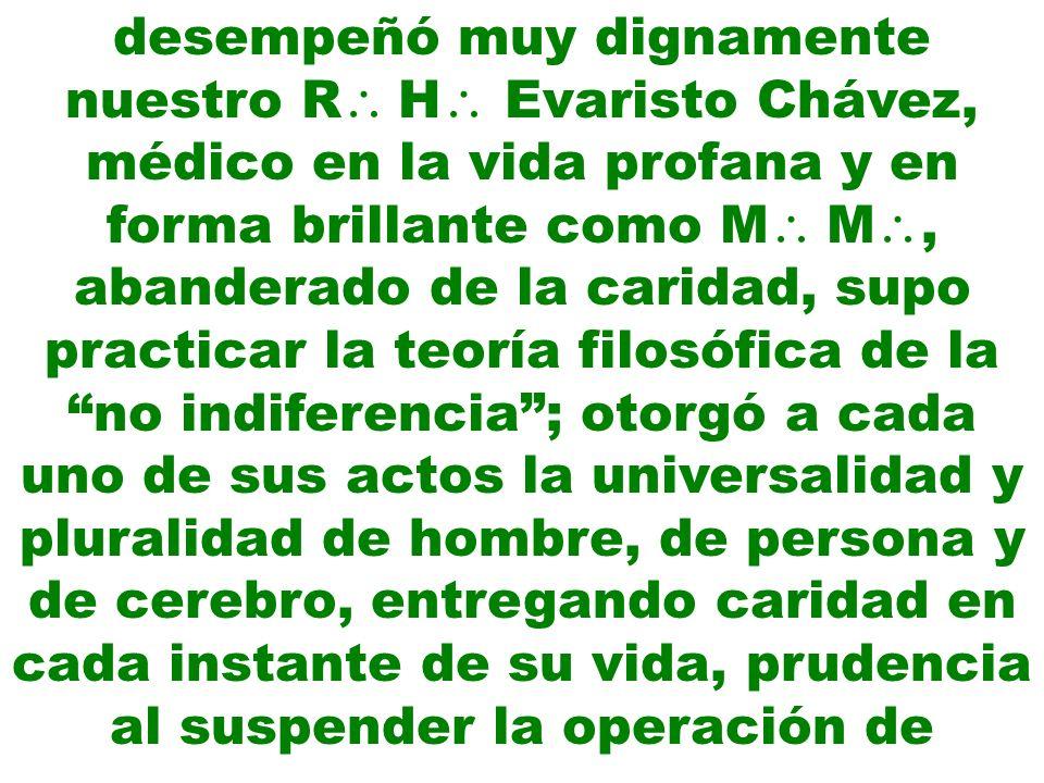 desempeñó muy dignamente nuestro R H Evaristo Chávez, médico en la vida profana y en forma brillante como M M, abanderado de la caridad, supo practicar la teoría filosófica de la no indiferencia ; otorgó a cada uno de sus actos la universalidad y pluralidad de hombre, de persona y de cerebro, entregando caridad en cada instante de su vida, prudencia al suspender la operación de