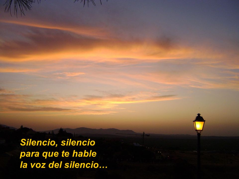 Silencio, silencio para que te hable la voz del silencio…