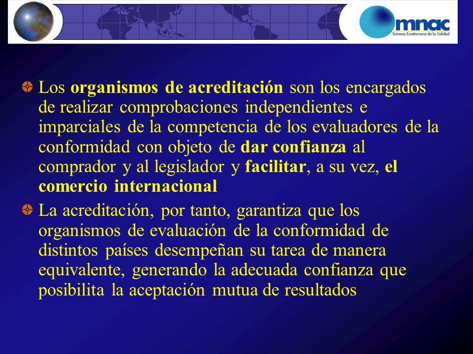 Los organismos de acreditación son los encargados de realizar comprobaciones independientes e imparciales de la competencia de los evaluadores de la conformidad con objeto de dar confianza al comprador y al legislador y facilitar, a su vez, el comercio internacional