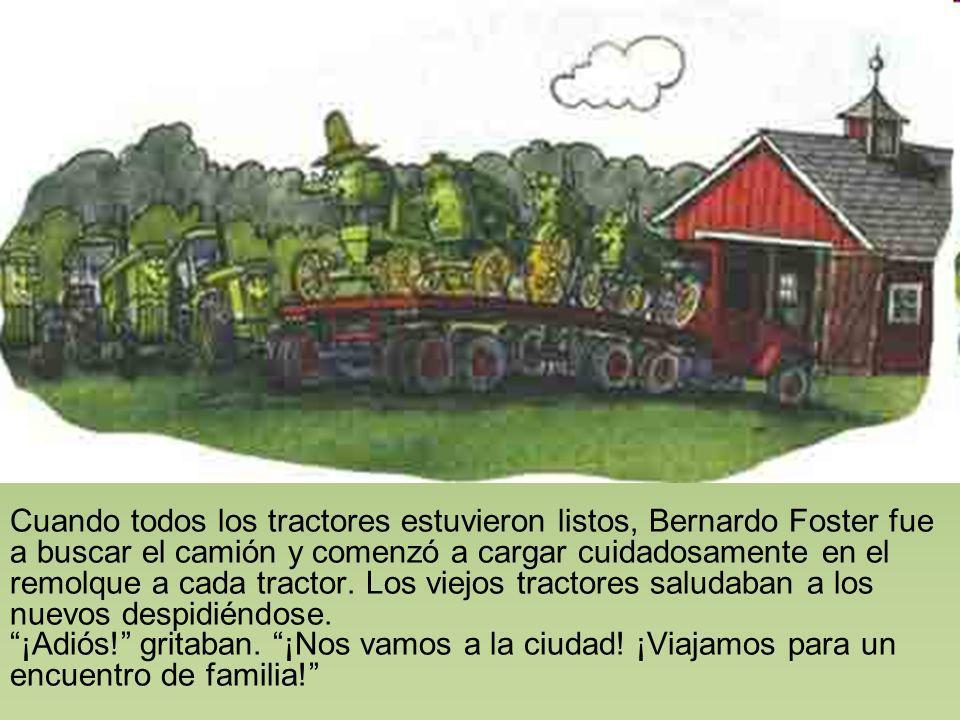 Cuando todos los tractores estuvieron listos, Bernardo Foster fue a buscar el camión y comenzó a cargar cuidadosamente en el remolque a cada tractor. Los viejos tractores saludaban a los nuevos despidiéndose.