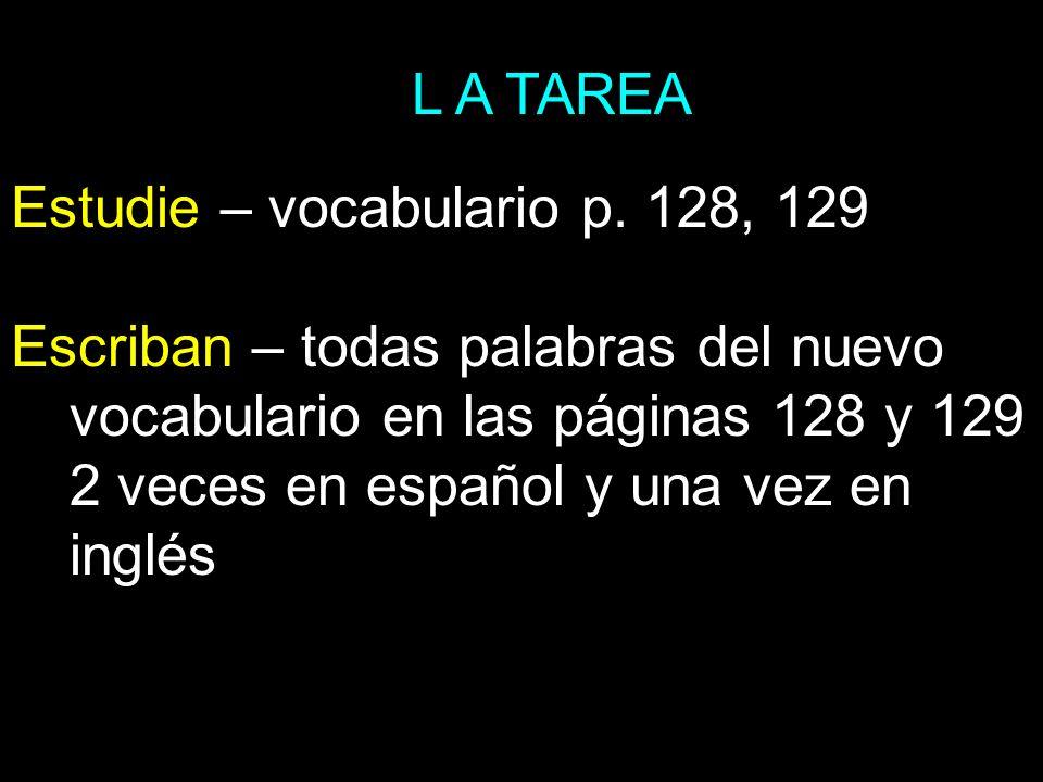 L A TAREA Estudie – vocabulario p. 128, 129.