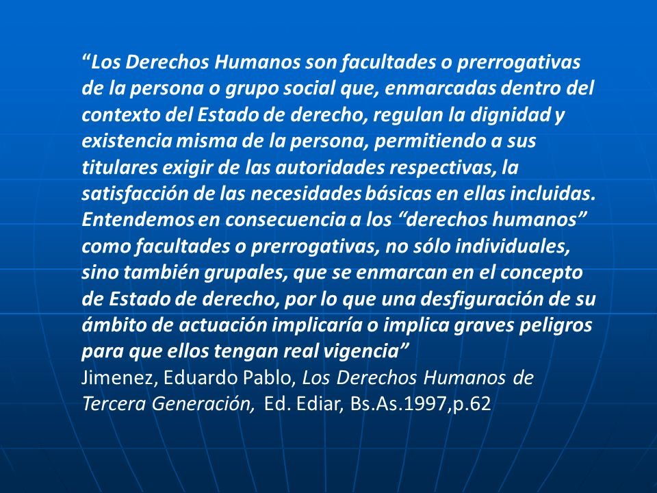 Los Derechos Humanos son facultades o prerrogativas de la persona o grupo social que, enmarcadas dentro del contexto del Estado de derecho, regulan la dignidad y existencia misma de la persona, permitiendo a sus titulares exigir de las autoridades respectivas, la satisfacción de las necesidades básicas en ellas incluidas. Entendemos en consecuencia a los derechos humanos como facultades o prerrogativas, no sólo individuales, sino también grupales, que se enmarcan en el concepto de Estado de derecho, por lo que una desfiguración de su ámbito de actuación implicaría o implica graves peligros para que ellos tengan real vigencia
