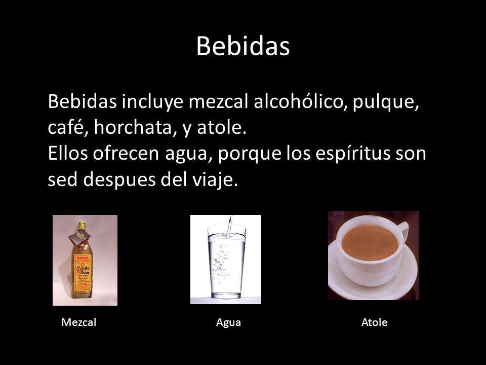 Bebidas Bebidas incluye mezcal alcohólico, pulque, café, horchata, y atole. Ellos ofrecen agua, porque los espíritus son sed despues del viaje.