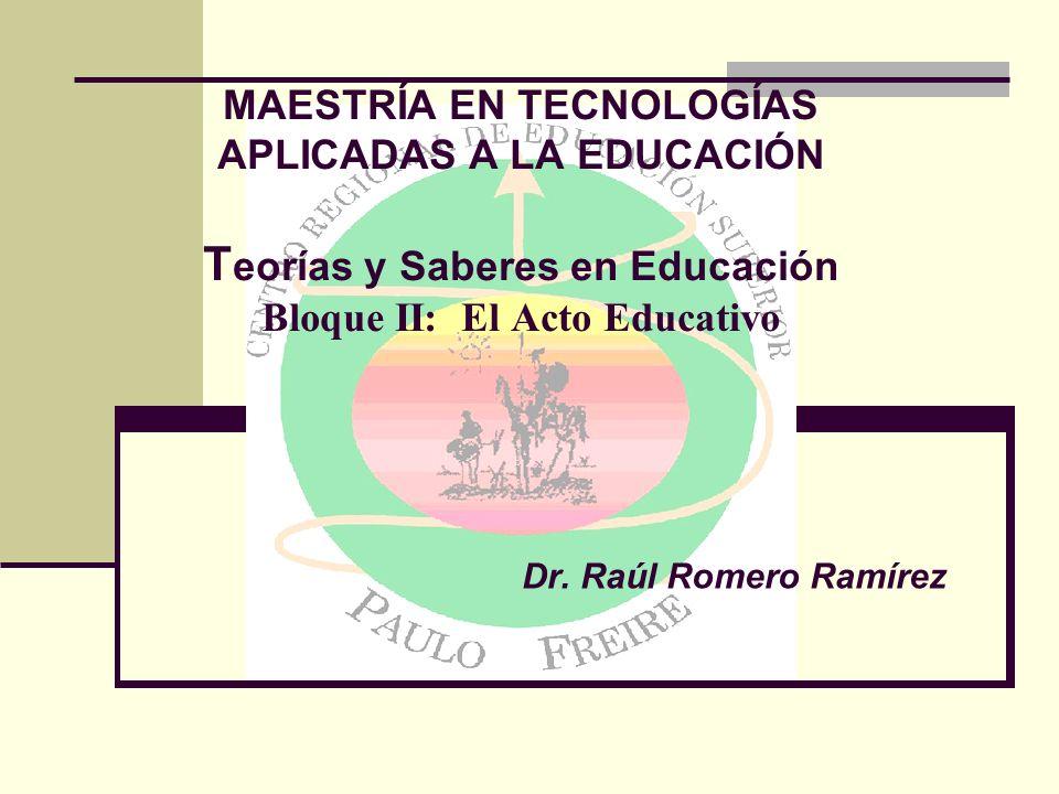 MAESTRÍA EN TECNOLOGÍAS APLICADAS A LA EDUCACIÓN Teorías y Saberes en Educación Bloque II: El Acto Educativo