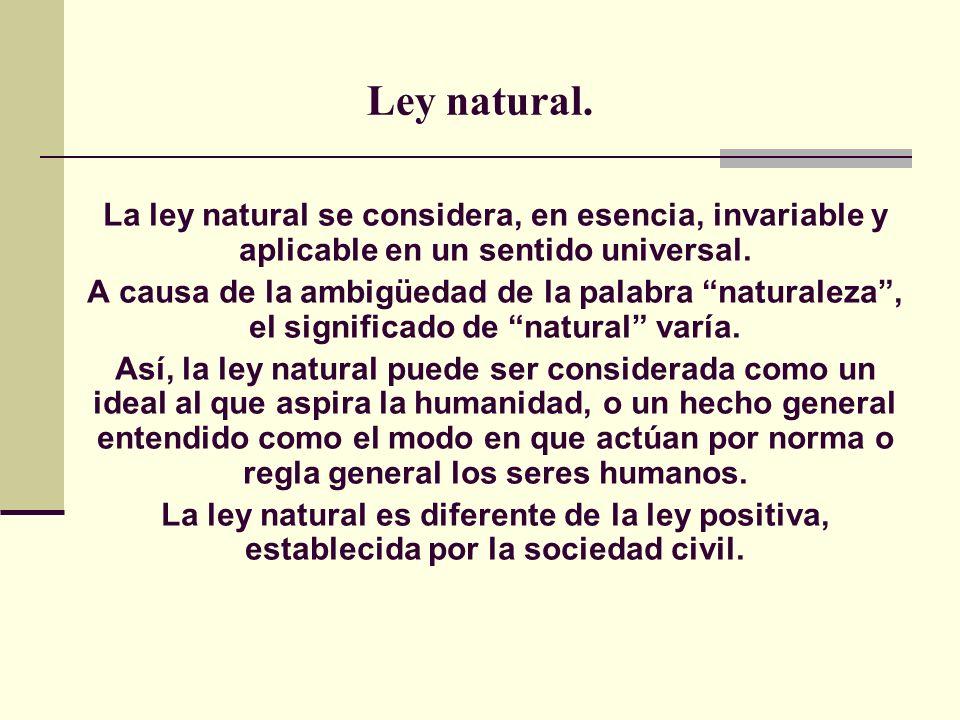 Ley natural. La ley natural se considera, en esencia, invariable y aplicable en un sentido universal.