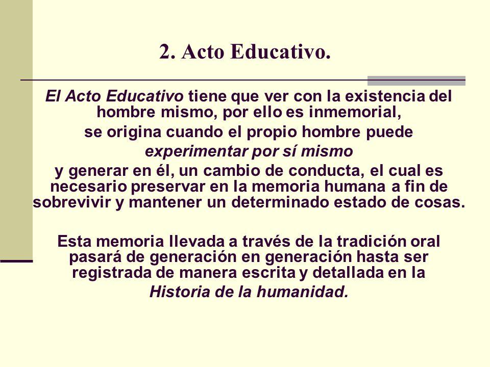 2. Acto Educativo. El Acto Educativo tiene que ver con la existencia del hombre mismo, por ello es inmemorial,