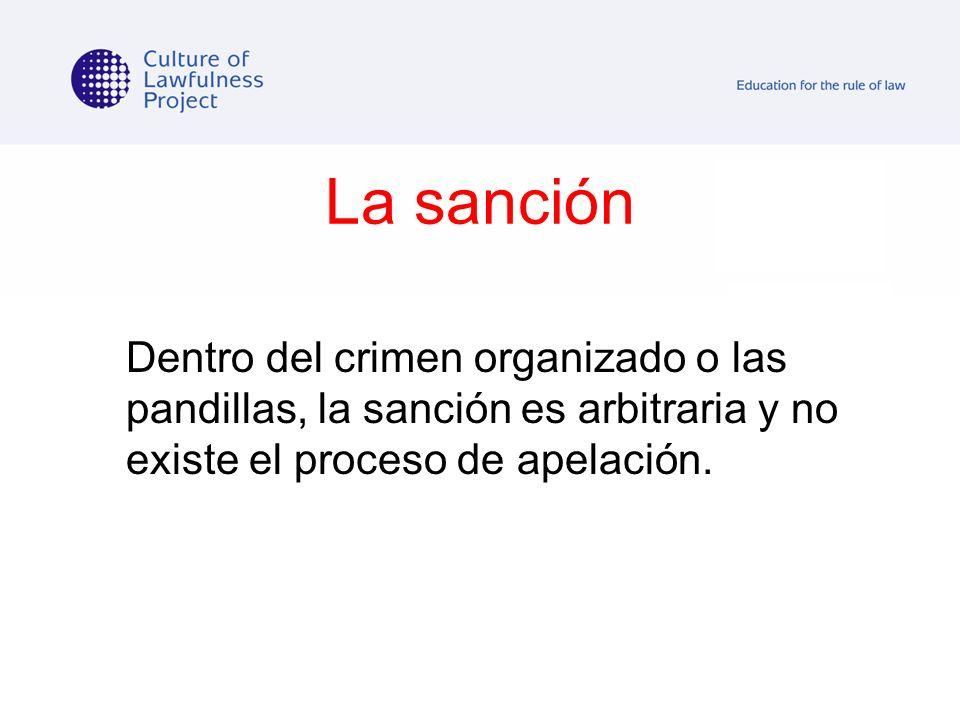 La sanción Dentro del crimen organizado o las pandillas, la sanción es arbitraria y no existe el proceso de apelación.