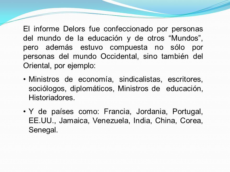 El informe Delors fue confeccionado por personas del mundo de la educación y de otros Mundos , pero además estuvo compuesta no sólo por personas del mundo Occidental, sino también del Oriental, por ejemplo: