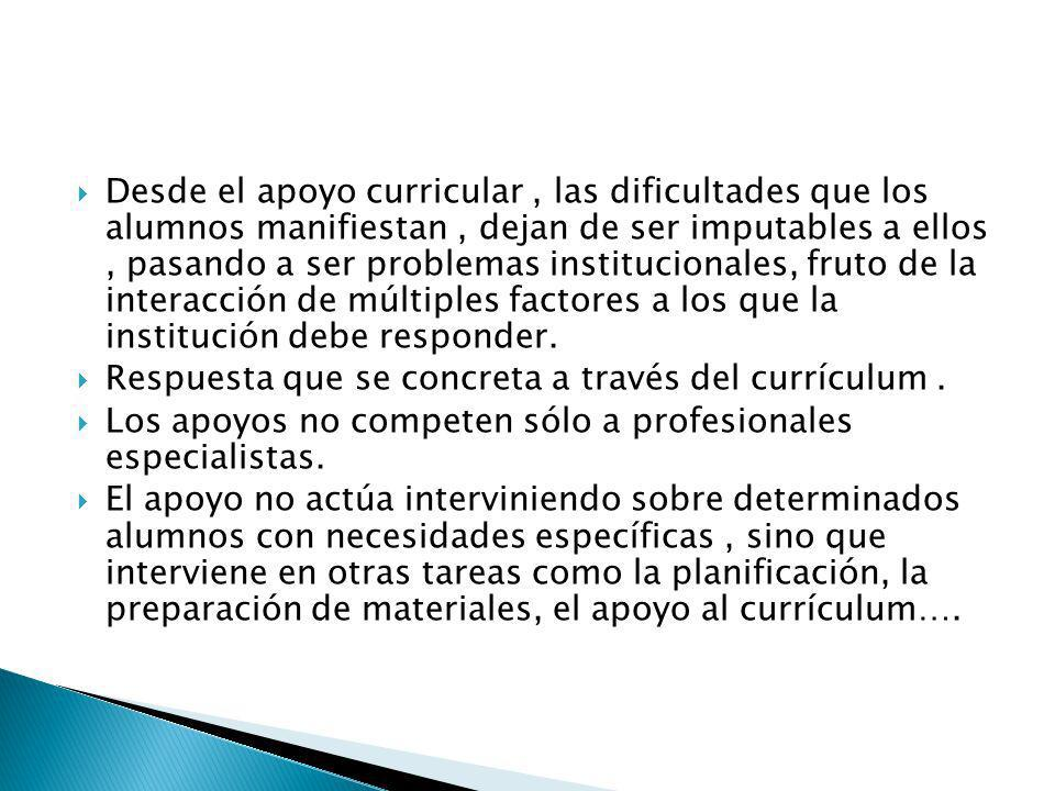 Desde el apoyo curricular , las dificultades que los alumnos manifiestan , dejan de ser imputables a ellos , pasando a ser problemas institucionales, fruto de la interacción de múltiples factores a los que la institución debe responder.