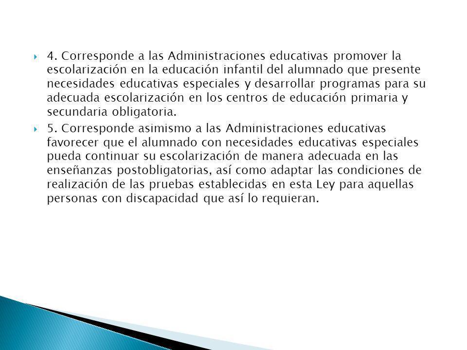 4. Corresponde a las Administraciones educativas promover la escolarización en la educación infantil del alumnado que presente necesidades educativas especiales y desarrollar programas para su adecuada escolarización en los centros de educación primaria y secundaria obligatoria.