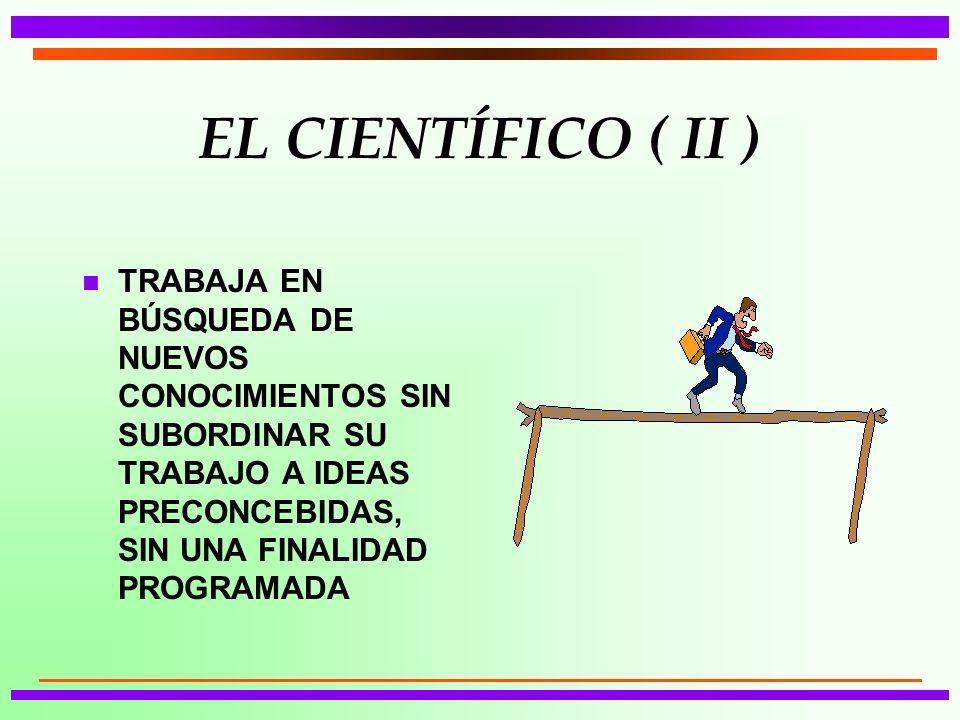 EL CIENTÍFICO ( II ) TRABAJA EN BÚSQUEDA DE NUEVOS CONOCIMIENTOS SIN SUBORDINAR SU TRABAJO A IDEAS PRECONCEBIDAS, SIN UNA FINALIDAD PROGRAMADA.
