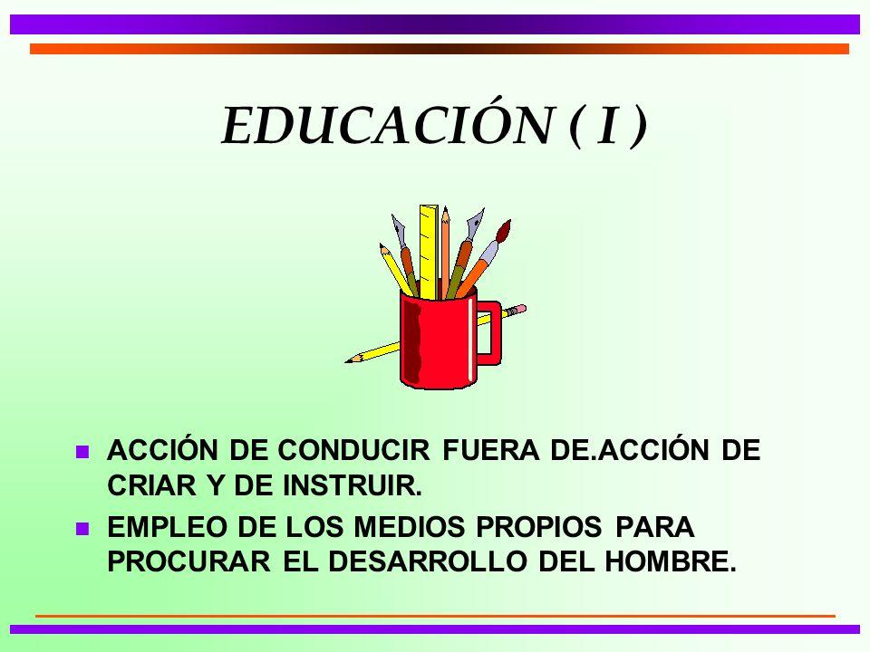 EDUCACIÓN ( I ) ACCIÓN DE CONDUCIR FUERA DE.ACCIÓN DE CRIAR Y DE INSTRUIR.