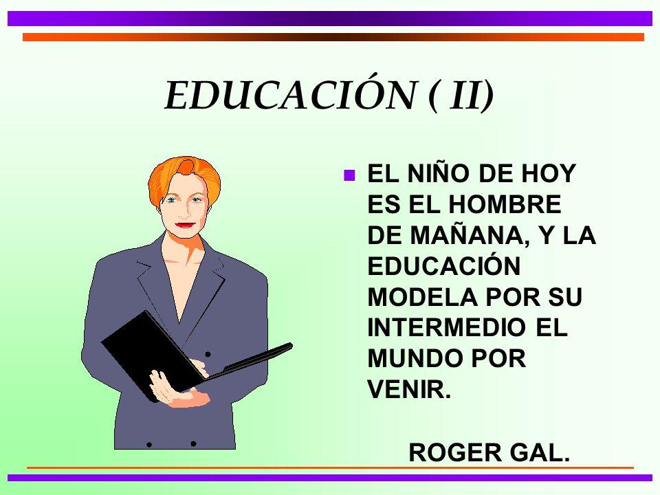EDUCACIÓN ( II) EL NIÑO DE HOY ES EL HOMBRE DE MAÑANA, Y LA EDUCACIÓN MODELA POR SU INTERMEDIO EL MUNDO POR VENIR.